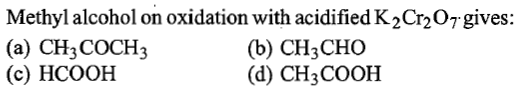 Methyl alcohol on oxidation with acidified K2Cr207gives: (a) CH3 COCH3 (c) HCOOH (b) CH3CHO (d) CH3 COOH