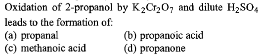 Oxidation of 2-propanol by K2Cr207 and dilute H2SO4 leads to the formation of (a) propanal (c) methanoic acid (b) propanoic acid (d) propanone