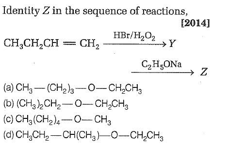 Identity Z in the sequence of reactions, 12014] HBr/H202 CH,CH,CH = CH, C2H5ONa (a) CH3 (CH23O-CH2CH3 (b) (CH32CH2-0-CH2CH (c) CH3(CH24-0-CH3 (d) CH 30%-CH (CH3 )-0-CH2CH3