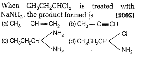 When CH CH2CHCI2 is treated with NaNH2, the product formed is[2002] (a) CH3- CH-CH2 (b)CH3 C CH NH2 CI (c) CH3CH2CH (d) CH,CH2CH NH2 NH2