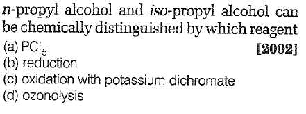 n-propyl alcohol and iso-propyl alcohol can be chemically distinguished by which reagent (a) PCl5 (b) reduction (c) oxidation with potassium dichromate (d) ozonolysis 12002]