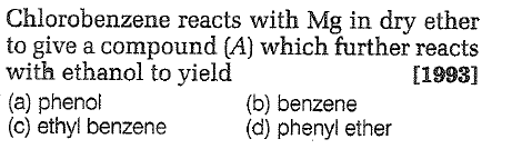 Chlorobenzene reacts with Mg in dry ether to give a compound (A) which further reacts with ethanol to yieldd (a) phenol (c) ethyl benzene [1993] (b) benzene (d) phenyl ether