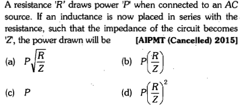 A resistance 'R' draws power P when connected to an AC source. If an inductance is now placed in series with the resistance, such that the impedance of the circuit becomes Z, the power drawn will be AIPMT (Cancelled) 2015] (a) P (b) P 2 (c) P (d) P