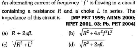 An alternating current of frequency 'f' is flowing in a circuit containing a resistance R and a choke L in series. The impedance of this circuit is [MP PET 1999; AlIMS 2000; RPET 2001, 03; Pb. PET 2004] 21 2 (a) R+2nfL (c)R+L (d)R+f 2 12