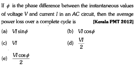 If φ is the phase difference between the instantaneous values of voltage V and current I in an AC circuit, then the average power loss over a complete cycde is [Kerala PMT 2012] (b) VIcosp Sin cOS (c) VI VI cos 2