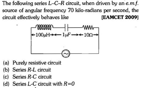 The following series L-C-R circuit, when driven by an e.m.f. source of angular frequency 70 kilo-radians per second, the circuit effectively behaves like [EAMCET 2009] (a) Purely resistive circuit (b) Series R-L circuit (c) Series R-C circuit (d) Series L-C circuit with R=0