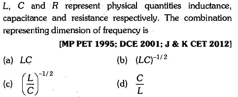 L, C and R represent physical quantities inductance, capacitance and resistance respectively. The combination representing dimension of frequency is [MP PET 1995; DCE 2001; J & K CET 2012] (a) LC (b) (LC1/2