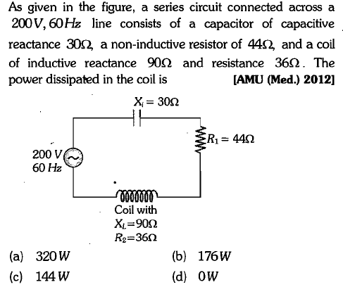 As given in the figure, a series circuit connected across a 200V, 60Hz line consists of a capacitor of capacitive reactance 302 a non-inductive resistor of 442 and a coil of inductive reactance 90Ω and resistance 36Ω· The power dissipated in the coil is [AMU (Med.) 2012] X = 30Ω R1 = 44Ω 200 V 60 Hz Coil with x-90Ω R2-36Ω (a) 320w (c) 144 W (b) 176W (d) OW