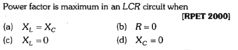 Power factor is maximum in an LCR circuit when [RPET 2000] (a) XL-Xc (c) X -0 (b) (d) R=0 Xc=0