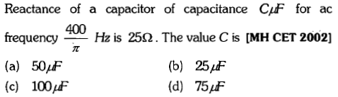 Reactance of a capacitor of capacitance CF for ac frequency-Hz is 25.2. The value C is [MH CET 2002] (a) 50pF (c) 100pt 400 (b) 25/F (d) 75AF