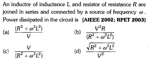 An inductor of inductance L and resistor of resistance R are joined in series and connected by a source of frequency ω Power dissipated in the circuit is [AIEEE 2002; RPET 2003] V2R (R