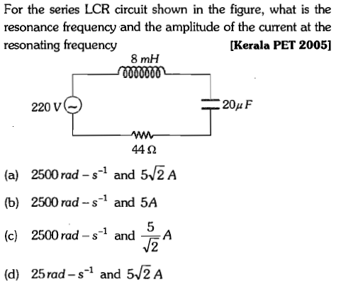 For the series LCR circuit shown in the figure, what is the resonance frequency and the amplitude of the current at the resonating frequency [Kerala PET 2005] 8 mH 220 v( 44Ω (a) 2500 rad -s and 5/2 A (b) 2500 rad -s-1 and 5A (c) 2500 rad -s-1 andA (d) 25rad - s-1 and 5/2A