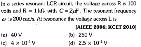In a series resonant LCR circuit, the voltage across R is 100 volts and R 1 kΩ with C-21F . The resonant frequency is 200 rad/s. At resonance the voltage across L is (a) 40 v (c) 4 x 10 v [AIEEE 2006; KCET 2010] (b) 250 V (d) 2.5 x 102v