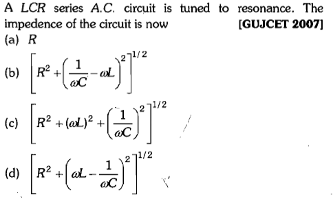 A LCR series A.C. circuit is tuned to resonance. The impedence of the circuit is now (a) R GUJCET 2007] 1/2 ol aC 71/2 1 2 (d) R+al- aC