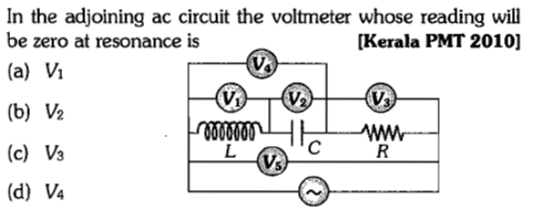 In the adjoining ac circuit the voltmeter whose reading will be zero at resonance is (a) Vi (b) ½ (c) Vs (d) V4 [Kerala PMT 2010] の