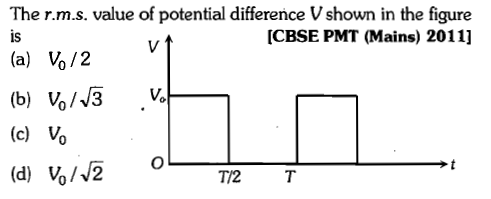 The r.m.s. value of potential difference Vshown in the figure is [CBSE PMT (Mains) 2011] (a) Vo/2 (c) vo (d) vo//2 o 0 T/2 T