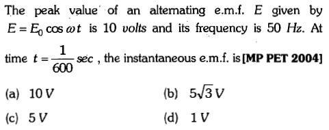 The peak value of an altenating e.m.f. E given by E=E, cos at is 10 volts and its frequency is 50 Hz. At time t= sec , the instantaneous e.m.f. is [MP PET 2004] 600 (b) 5 3 (d) 1 V (a) 10V (c) 5V