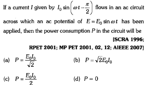 If a current I given by l sintflows in an ac circuit 2 across which an ac potential of E=E0 sin at has been applied, then the power consumption P in the circuit will be SCRA 1996; RPET 2001; MP PET 2001, 02, 12; AlEEE 2007] (a) P=-gle (b) P=J2Eglo (c) P=40 (d) P=0 2