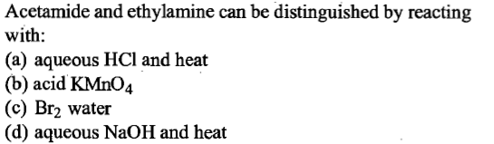 Acetamide and ethylamine can be distinguished by reacting with: (a) aqueous HCl and heat (b) acid KMnO4 (c) Br2 water (d) aqueous NaOH and heat