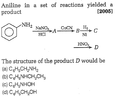 Aniline in a set of reactions yielded a product [2005] NH2 HCl Ni HNO The structure of the product D would be (a) CeH5CH2NH2 (b) CeHsNHCH2CH3 (c) CeH5NHOH (d) C6H50%OH