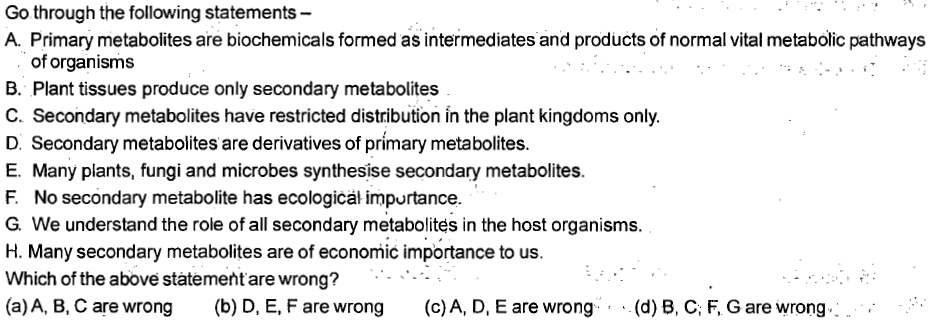 Go through the following statements- A. Primary metabolites are biochemicals formed as intermediates and products of normal vital metabolic pathways of organisms B. Plant tissues produce only secondary metabolites C. Secondary metabolites have restricted distribution in the plant kingdoms only D. Secondary metabolites are derivatives of primary metabolites E. Many plants, fungi and microbes synthesise secondary metabolites F. No secondary metabolite has ecologicäl impurtance G. We understand the role of all secondary metabolites in the host organisms H. Many secondary metabolites are of economic importance to us Which of the above statement are wrong? (a) A, B, C are wrong (b) D, E, F are wrong (c) A, D, E are wrong . (d) B, C. F, G are wrong