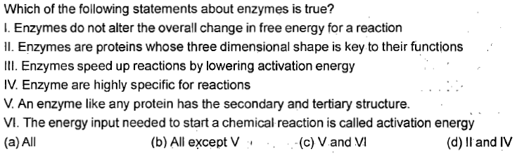 Which of the following statements about enzymes is true? I. Enzymes do not alter the overall change in free energy for a reaction Il. Enzymes are proteins whose three dimensional shape is key to their functions II. Enzymes speed up reactions by lowering activation energy IV. Enzyme are highly specific for reactions V. An enzyme like any protein has the secondary and tertiary structure. VI. The energy input needed to start a chemical reaction is called activation energy (a)All (b) All except V (c) V and VI (d) ll and IV