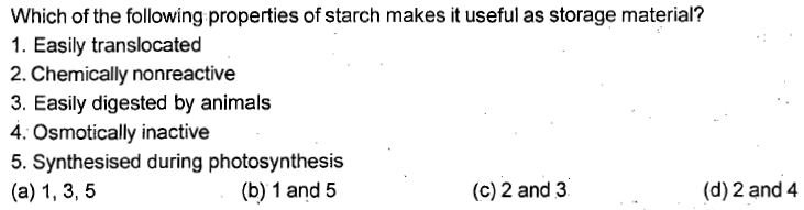Which of the following properties of starch makes it useful as storage material? 1. Easily translocated 2. Chemically nonreactive 3. Easily digested by animals 4. Osmotically inactive 5. Synthesised during photosynthesis (b) 1 and 5 (c) 2 and 3 (d) 2 and 4