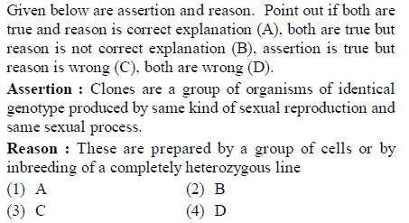 Given below are assertion and reason. Point out if both are true and reason is correct explanation (A), both are true but reason is not correct explanation (B). assertion is true but reason is wrong (C), both are wrong (D). Assertion: Clones are a group of organisms of identical genotype produced by same kind of sexual reproduction and same Sexiial process Reason : These are prepared by a group of cells or by inbreeding of a completely heterozygous line (2) B (4) D (3) C