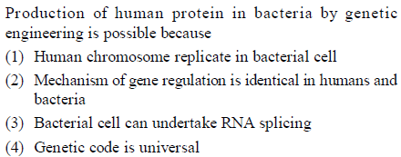 Production of human protein in bacteria by genetic engineering is possible because (1) Human chromosome replicate in bacterial cel (2) Mechanism of gene regulation is identical in humans and bactcria (3) Bacterial cell can undertake RNA splicing (4) Genetic code is universal