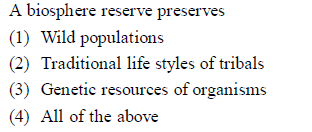 A biosphere reserve preserves (1) Wild populations 2) Traditional life styles of tribals (3) Genetic resources of organisms 4) All of the above