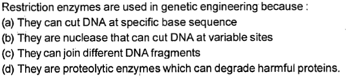 Restriction enzymes are used in genetic engineering because: (a) They can cut DNA at specific base sequence (b) They are nuclease that can cut DNA at variable sites (c) They can join different DNA fragments (d) They are proteolytic enzymes which can degrade harmful proteins.
