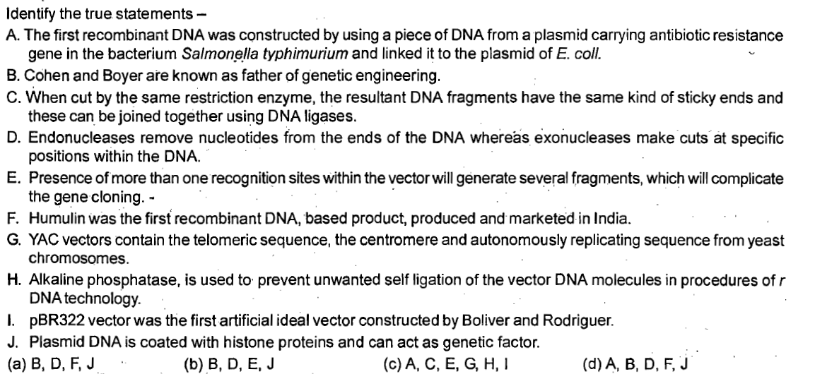 Identify the true statements - A. The first recombinant DNA was constructed by using a piece of DNA from a plasmid carrying antibiotic resistance gene in the bacterium Salmonella typhimurium and linked it to the plasmid of E. coll. B. Cohen and Boyer are known as father of genetic engineering C. When cut by the same restriction enzyme, the resultant DNA fragments have the same kind of sticky ends and these can be joined together using DNA ligases. D. Endonucleases remove nucleotides from the ends of the DNA whereas exonucleases make cuts at specific positions within the DNA E. Presence of more than one recognition sites within the vector will generate several fragments, which will complicate the gene cloning. - F. Humulin was the first recombinant DNA, based product, produced and marketed in India. G. YAC vectors contain the telomeric sequence, the centromere and autonomously replicating sequence from yeast chromosomes. H. Alkaline phosphatase, is used to prevent unwanted self ligation of the vector DNA molecules in procedures of r DNA technology. I. pBR322 vector was the first artificial ideal vector constructed by Boliver and Rodriguer. J. Plasmid DNA is coated with histone proteins and can act as genetic factor. (a) B, D, F, J (b) B, D, E, J (c) A, C, E, G, H, I (d) A, B, D, F, J