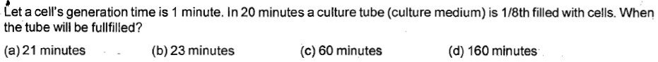 Let a cell's generation time is 1 minute. In 20 minutes a culture tube (culture medium) is 1/8th filled with cells. When the tube will be fullfilled? (a) 21 minutes (b)23 minutes (c) 60 minutes (d) 160 minutes