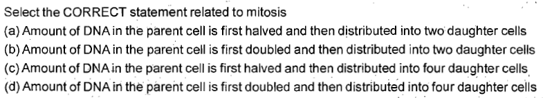 Select the CORRECT statement related to mitosis (a) Amount of DNA in the parent cell is first halved and then distributed into two daughter cells (b) Amount of DNA in the parent cell is first doubled and then distributed into two daughter cells (c) Amount of DNA in the parent cell is first halved and then distributed into four daughter cells (d) Amount of DNA in the parent cell is first doubled and then distributed into four daughter cells