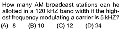 How many AM broadcast stations can he allotted in a 120 kHZ band width if the high- est frequency modulating a carrier is 5 kHZ? (A) 8 (B)10 (C) 12 (D) 24