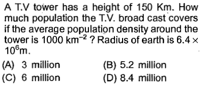 A TV tower has a height of 150 Km. How much population the T.V. broad cast covers if the average population density around the tower is 1000 km-2 ? Radius of earth is 6.4 × 10m. (A) 3 million (C) 6 million 6 (B) 5.2 million (D) 8.4 million