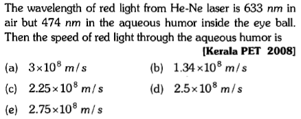The wavelength of red light from He-Ne laser is 633 nm in air but 474 nm in the aqueous humor inside the eye ball. Then the speed of red light through the aqueous humor is [Kerala PET 2008] (a) 3x108 m/s (c) 2.25x108 m/s (e) 2.75x108 m/s (b) 1.34 x108 m/s (d) 2.5x108 m/s