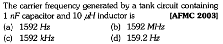The carrier frequency generated by a tank circuit containing 1 nF capacitor and 10 ㎕d inductor is (a) 1592 Hz (c) 1592 kHz [AFMC 2003] (b) 1592 MHz (d) 159.2Hz