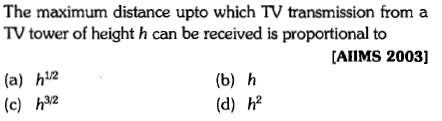 The maximum distance upto which TV transmission from a TV tower of height h can be received is propotional to [AIIMS 2003] (a) h12 (c) h2 (b) h (d) h2