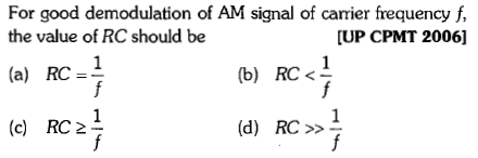 For good demodulation of AM signal of carrier frequency f, the value of RC should be (a) RC (c) RC 2 [UP CPMT 20061 (b) RC<-
