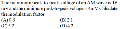 The maximum peak-to-peak voltage of an AM wave is 16 mVand the minimum peak-to-peak voltage is 4mV.Calculate the modulation factor (A) 0.6 (C)5.2 (B)2.1 (D)4.2