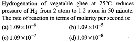 Hydrogenation of vegetable ghee at 25°C reduces pressure of H2 from 2 atom to 1.2 atom in 50 minute. The rate of reaction in terms of molarity per second is: (a)1.09x10-6 (c)1.09x10-7 (b) 1 .09 × 10-5 (d) 1.09×10-8