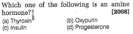 Which one of the following is an amine hormone? (a) Thyroxin (c) Insulin 2008] (b) Oxypurin (d) Progesterone