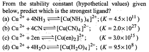From the stability constant (hypothetical values) given below, predict which is the strongest ligand? (a) Cu 2+ + 4NH3-[Cu(NH3 )4 ] 2+, (K = 4.5x 101 1 ) (b) Cu2+ +4CN)4]; (K 2.0x1027) 2+ 15 2+ (d) Cu 2+ + 4H2O_ [Cu(H2O)4]2