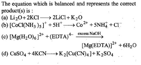The equation which is balanced and represents the correct product(s) is: (a) Li20+2KCl→ 2LiCI-K20 (b) [CoCl(NH3 )5 ] + + 5H+-→ Co2+ +5NF + CI 4- excess NaOH 2+ (d) CuSO4 +4KCN_→ K2[Cu(CN)41+K2SO4 .