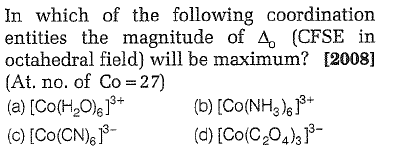 In which of the following coordination entities the magnitude of Δ。 ( octahedral field) will be maximum? [2008] (M. no. of Co-27) (a) [Co(H2O)6] + (b) [Co(NH3 )6]3- c)[Co(CN (CFSE in (d) [Co(C204)