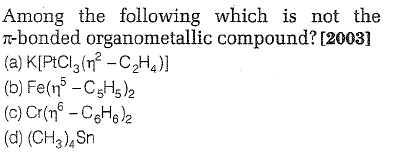 Among the following which is not the Tbonded organometallic compound?[2003] (a) KPCI3㎡-C2H4 )] (b) Fe(n5-C5H5)2 (c) Cr( C6H6 )2 (d) (CH3) Sn
