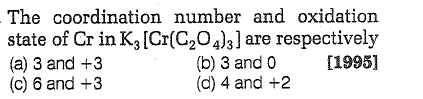 The coordination number and oxidation state of Cr in K3[Cr(C204)3] are respectively (a) 3 and +3 (c) 6 and +3 [1995] (b) 3 and 0 (d) 4 and +2