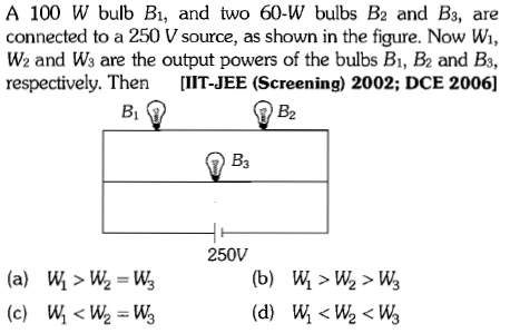 A 100 W bulb B, and two 60-W bulbs B2 and B3, are connected to a 250 V source, as shown in the figure. Now Wi, W2 and Ws are the output powers of the bulbs B1, B2 and B3, respectively. Then [IIT-JEE (Screening) 2002; DCE 2006] Bi B2 B3 250V