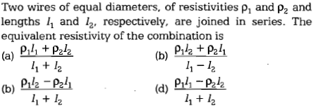 Two wires of equal diameters, of resistivities p, and Pa and lengths and /2. respectively, are joined in series. The a) Ph tPek (b) Piz -P2li equivalent resistivity of the combination is (b) P12 P21 11 + ½ l,-12 2 11+ /2